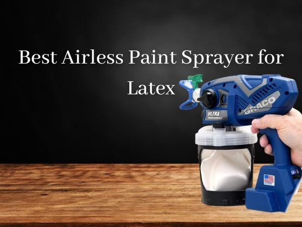 Best Airless Paint Sprayer for Latex